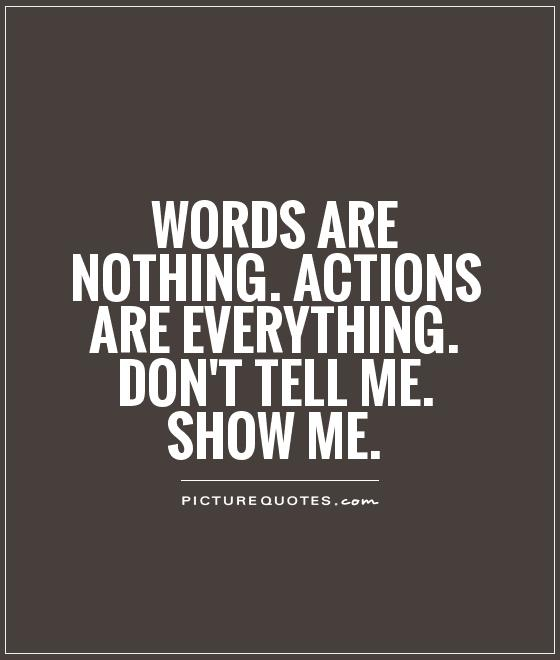 words-are-nothing-actions-are-everything-dont-tell-me-show-me-quote-1